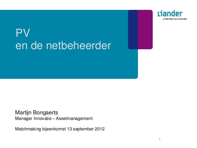 PVen de netbeheerderMartijn BongaertsManager Innovatie – AssetmanagementMatchmaking bijeenkomst 13 september 2012         ...