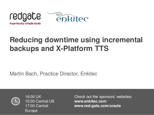 Reducing downtime using incremental backups and X-Platform TTS  Martin Bach, Practice Director, Enkitec  16:00 UK Check ou...