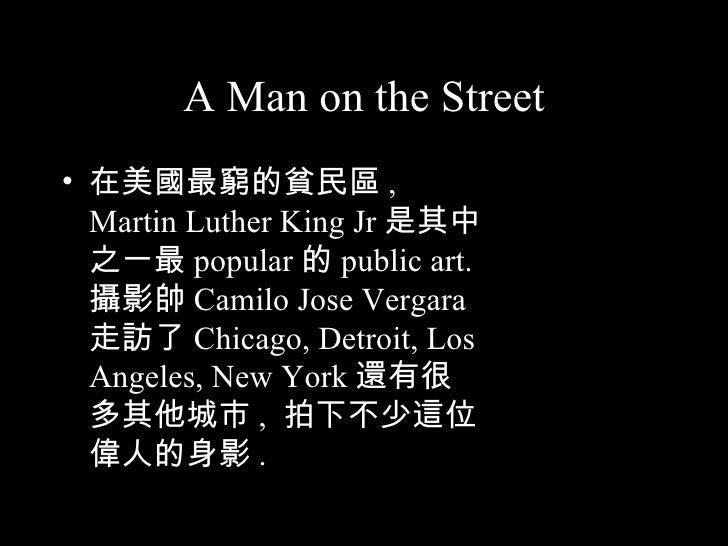 A Man on the Street <ul><li>在美國最窮的貧民區 , Martin Luther King Jr 是其中之一最 popular 的 public art.  攝影帥 Camilo Jose Vergara 走訪了 Ch...
