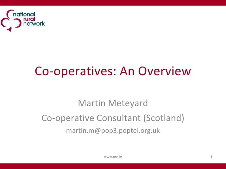Co-operatives: An Overview Martin Meteyard Co-operative Consultant (Scotland) [email_address] www.nrn.ie