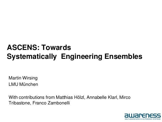 ASCENS: Towards Systematically Engineering Ensembles Martin Wirsing LMU München With contributions from Matthias Hölzl, An...