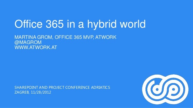 Office 365 in a hybrid worldMARTINA GROM, OFFICE 365 MVP, ATWORK@MAGROMWWW.ATWORK.ATSHAREPOINT AND PROJECT CONFERENCE ADRI...