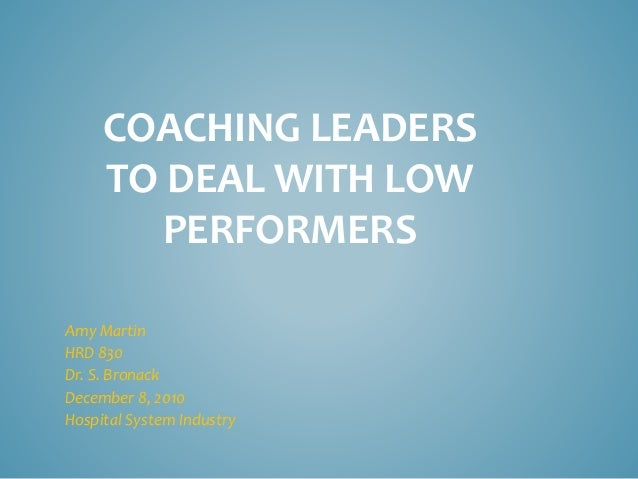 COACHING LEADERS TO DEAL WITH LOW PERFORMERS Amy Martin HRD 830 Dr. S. Bronack December 8, 2010 Hospital System Industry