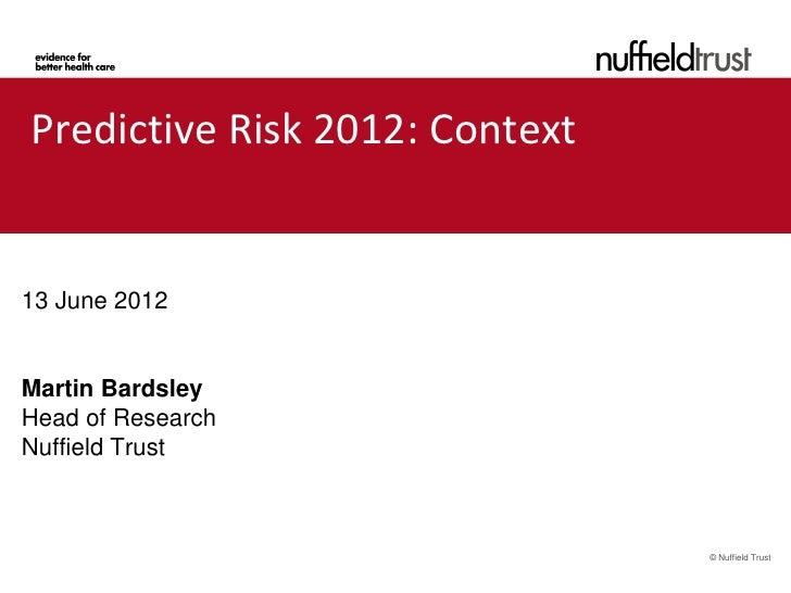 Predictive Risk 2012: ContextPredictive R13 June 2012Martin BardsleyHead of ResearchNuffield Trust                        ...