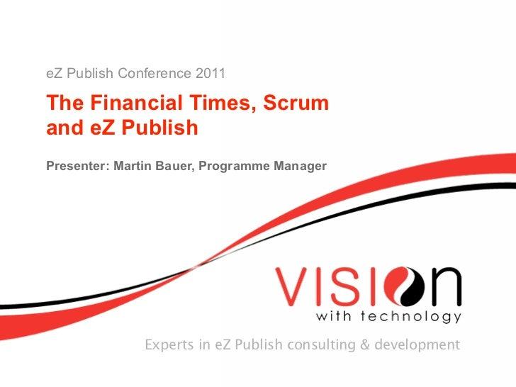 eZ Publish Conference 2011The Financial Times, Scrumand eZ PublishPresenter: Martin Bauer, Programme Manager              ...