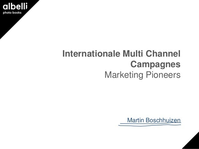 Internationale Multi Channel                Campagnes          Marketing Pioneers               Martin Boschhuizen
