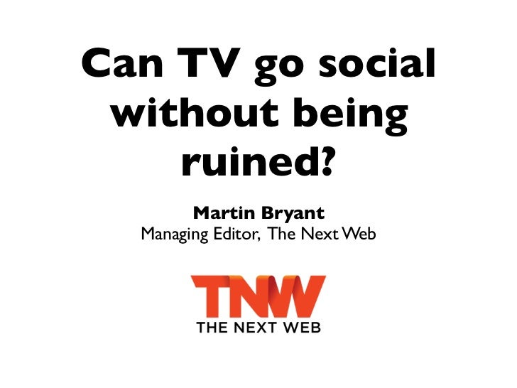 Can TV go social without being    ruined?        Martin Bryant  Managing Editor, The Next Web
