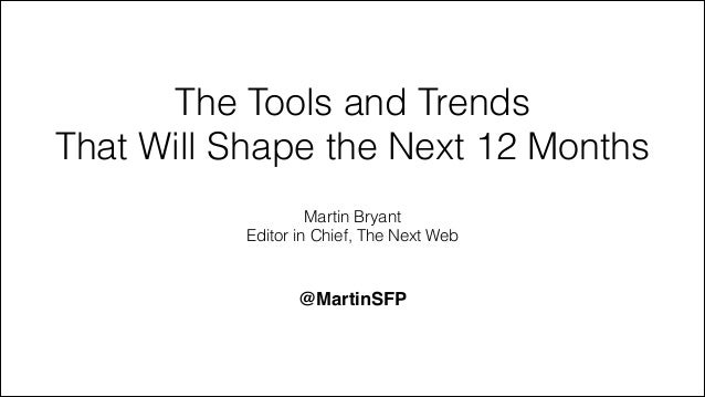 The Tools and Trends That Will Shape the Next 12 Months Martin Bryant Editor in Chief, The Next Web @MartinSFP