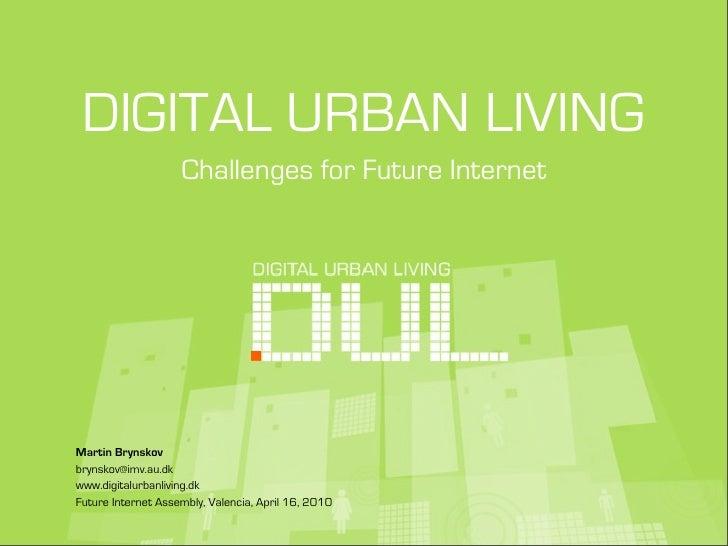 DIGITAL URBAN LIVING                     Challenges for Future Internet     Martin Brynskov brynskov@imv.au.dk www.digital...