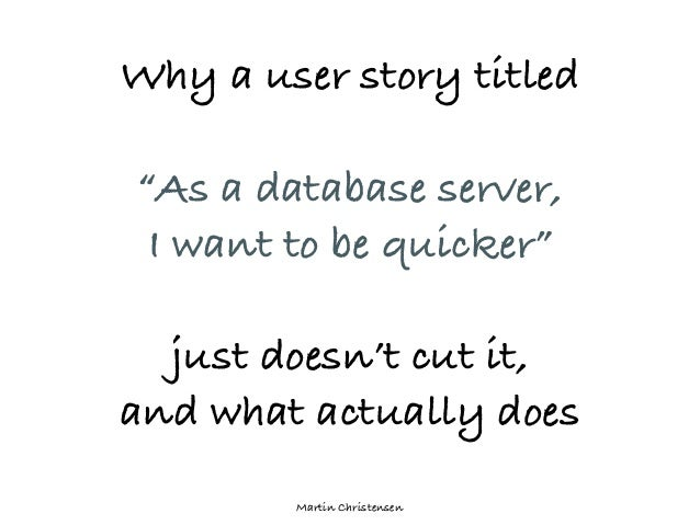 """Martin ChristensenWhy a user story titled""""As a database server,I want to be quicker""""just doesn't cut it,and what actually ..."""