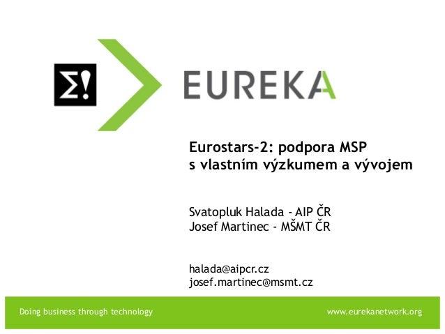 Doing business through technology www.eurekanetwork.org EUREKA Eurostars-2: podpora MSP s vlastním výzkumem a vývojem Svat...