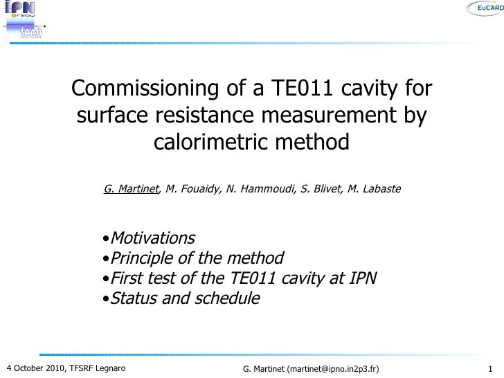 Commissioning of a TE011 cavity for surface resistance measurement by calorimetric method G. Martinet , M. Fouaidy, N. Ham...