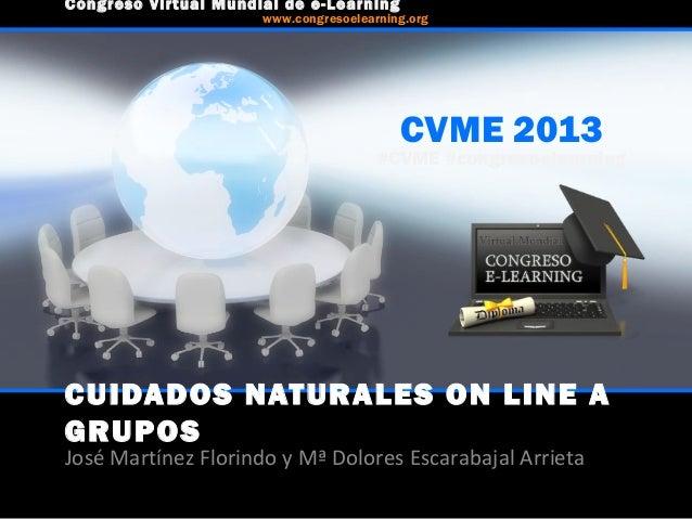 CUIDADOS NATURALES ON LINE A GRUPOS José Martínez Florindo y Mª Dolores Escarabajal Arrieta CVME 2013 #CVME #congresoelear...