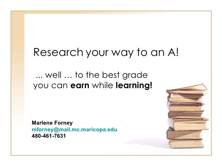Research your way to an A! ... well … to the best grade you can  earn  while  learning! Marlene Forney  [email_address]   ...