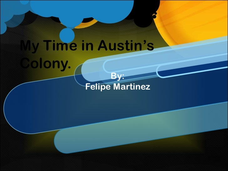 My Time in Austin'sColony.               By:         Felipe Martinez