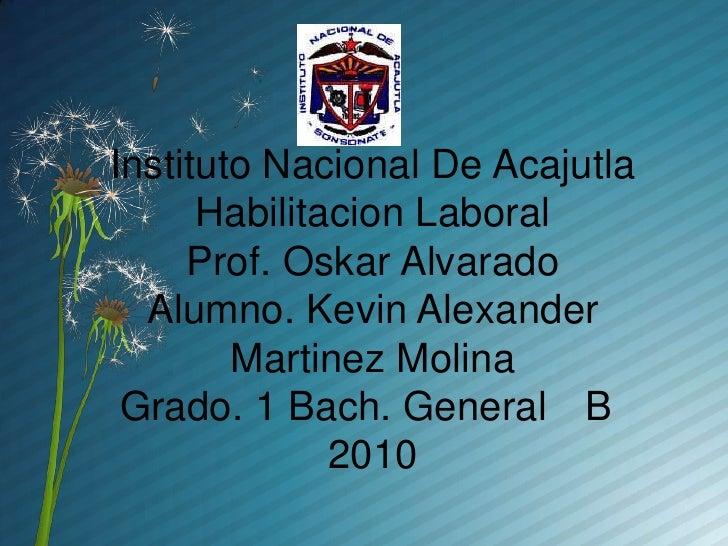 Instituto Nacional De AcajutlaHabilitacion LaboralProf. Oskar AlvaradoAlumno. Kevin Alexander Martinez MolinaGrado. 1 Bach...