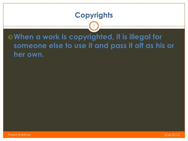 Copyrights                          1© When a work is copyrighted, it is illegal for   someone else to use it and pass it ...