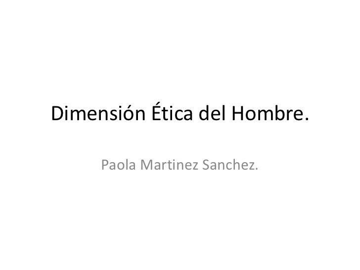 Dimensión Ética del Hombre.<br />Paola Martinez Sanchez.<br />