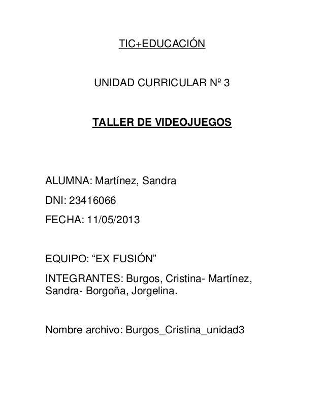 TIC+EDUCACIÓN UNIDAD CURRICULAR Nº 3 TALLER DE VIDEOJUEGOS ALUMNA: Martínez, Sandra DNI: 23416066 FECHA: 11/05/2013 EQUIPO...