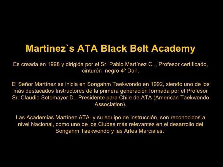 Martinez`s ATA Black Belt Academy Es creada en 1998 y dirigida por el Sr. Pablo Martínez C. , Profesor certificado, cintur...