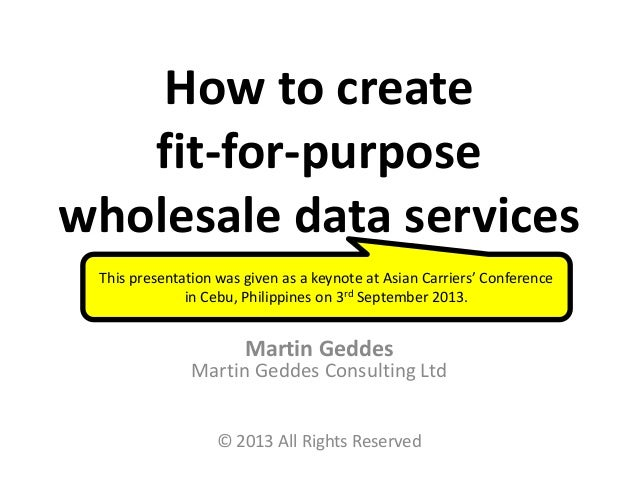How to create fit-for-purpose wholesale data services Martin Geddes Martin Geddes Consulting Ltd © 2013 All Rights Reserve...