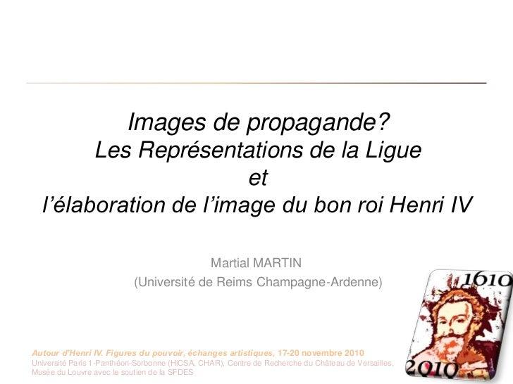 Images de propagande?Les Représentations de la Ligueet l'élaboration de l'image du bon roi Henri IV<br />Martial MARTIN<br...