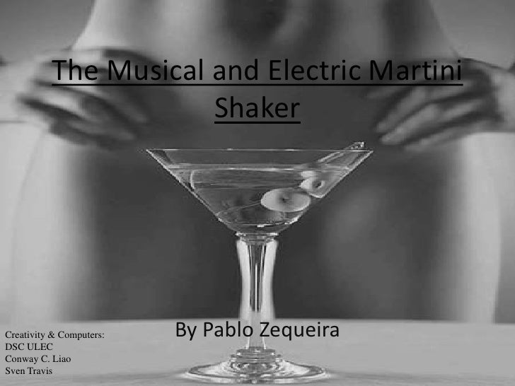The Musical and Electric Martini Shaker<br />By Pablo Zequeira<br />Creativity & Computers: DSC ULEC<br />Conway C. Liao<b...