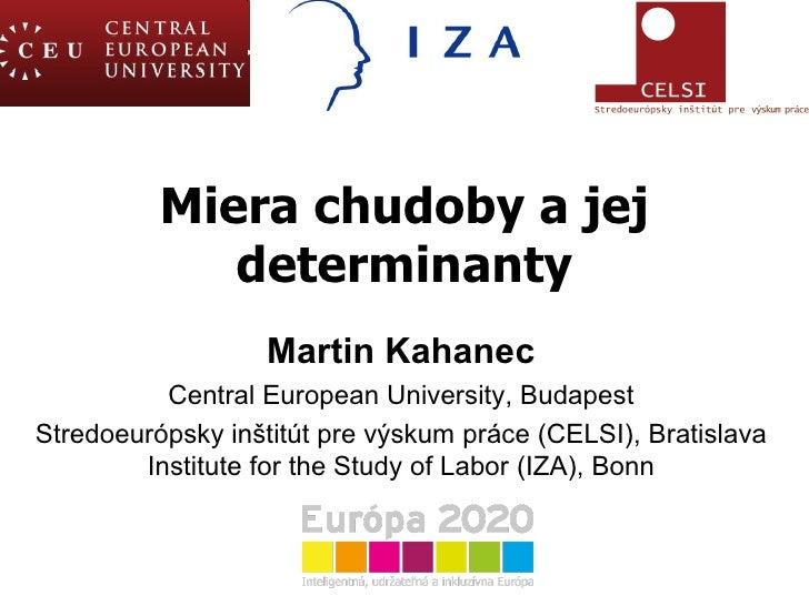 Miera chudoby a jej determinanty Martin Kahanec Central European University ,  Budapest Stredoeur ó psk y inštitút pre výs...
