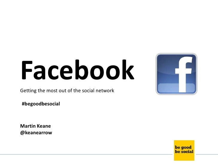 FacebookGetting the most out of the social network#begoodbesocialMartin Keane@keanearrow