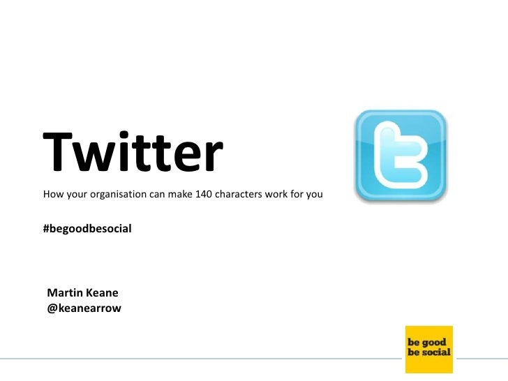 TwitterHow your organisation can make 140 characters work for you#begoodbesocialMartin Keane@keanearrow