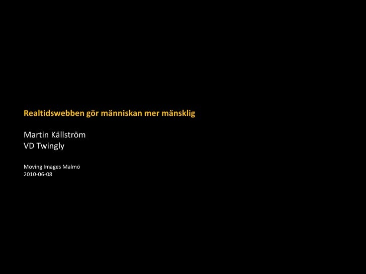Realtidswebben gör människan mer mänsklig<br />Martin Källström<br />VD Twingly<br />Moving Images Malmö<br />2010-06-08<b...