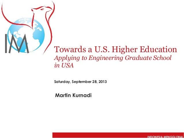 Towards a U.S. Higher Education Applying to Engineering Graduate School in USA Saturday, September 28, 2013  Martin Kurnad...