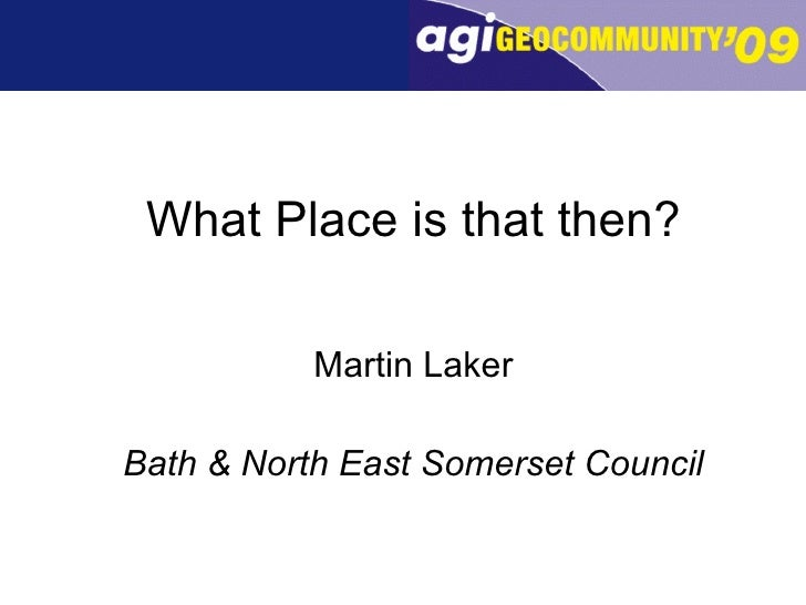 What Place is that then? <ul><li>Martin Laker </li></ul><ul><li>Bath & North East Somerset Council </li></ul>