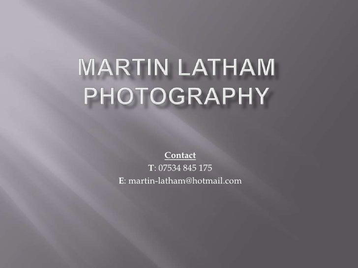 Contact       T: 07534 845 175E: martin-latham@hotmail.com