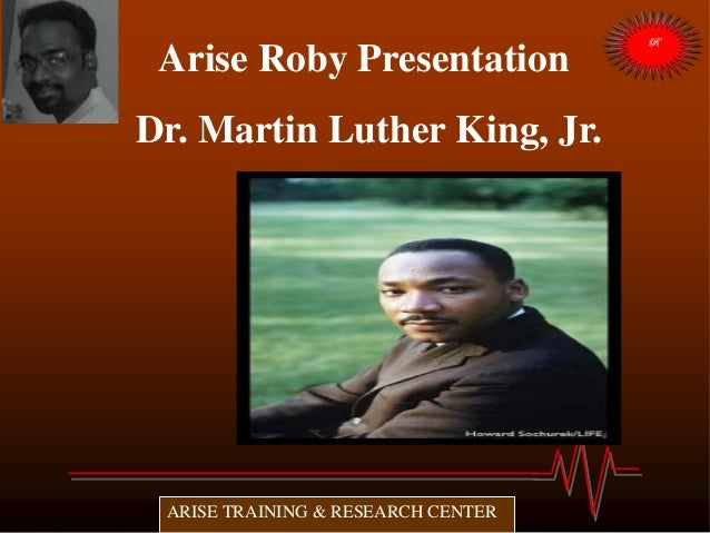 Arise Roby Presentation Dr. Martin Luther King, Jr. 1929-1968 ARISE TRAINING & RESEARCH CENTER