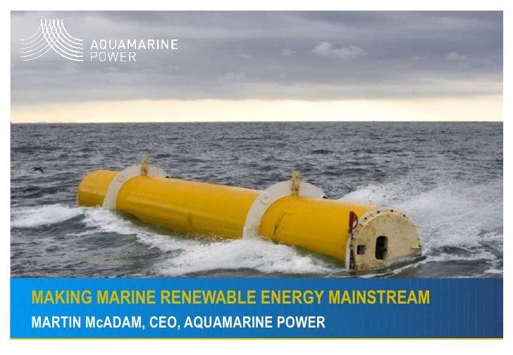 MAKING MARINE RENEWABLE ENERGY MAINSTREAM MARTIN McADAM, CEO, AQUAMARINE POWER