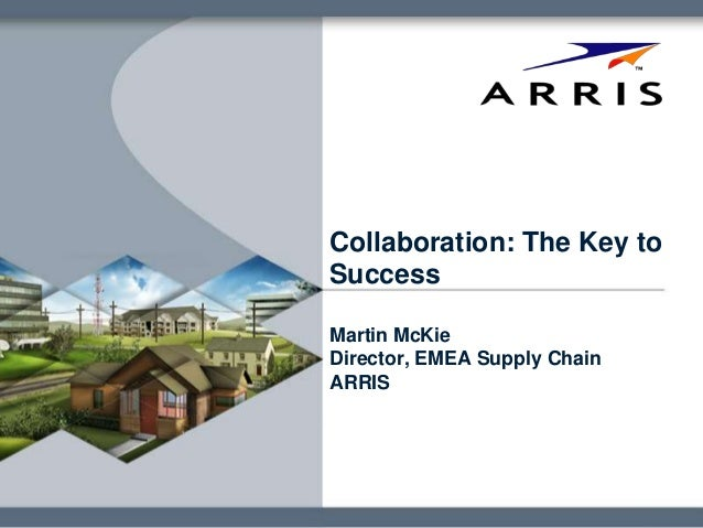 Collaboration: The Key to Success Martin McKie Director, EMEA Supply Chain ARRIS