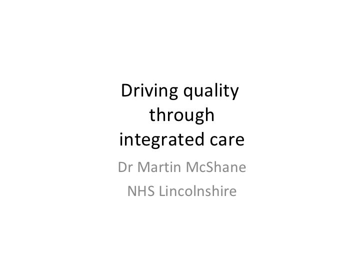 Driving quality  through integrated care Dr Martin McShane NHS Lincolnshire