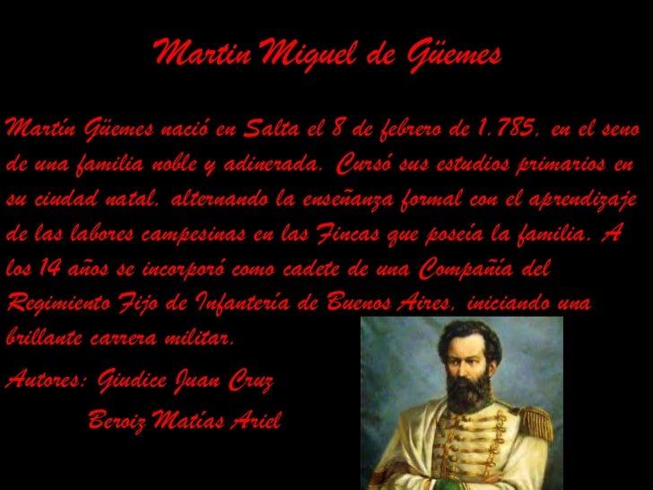 Martin Miguel de Güemes<br />Martín Güemes nació en Salta el 8 de febrero de 1.785, en el seno de una familia noble y adin...