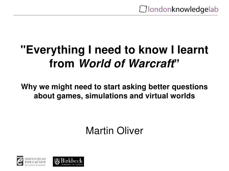 """Everything I need to know I learnt from World of Warcraft""Why we might need to start asking better questions about games,..."