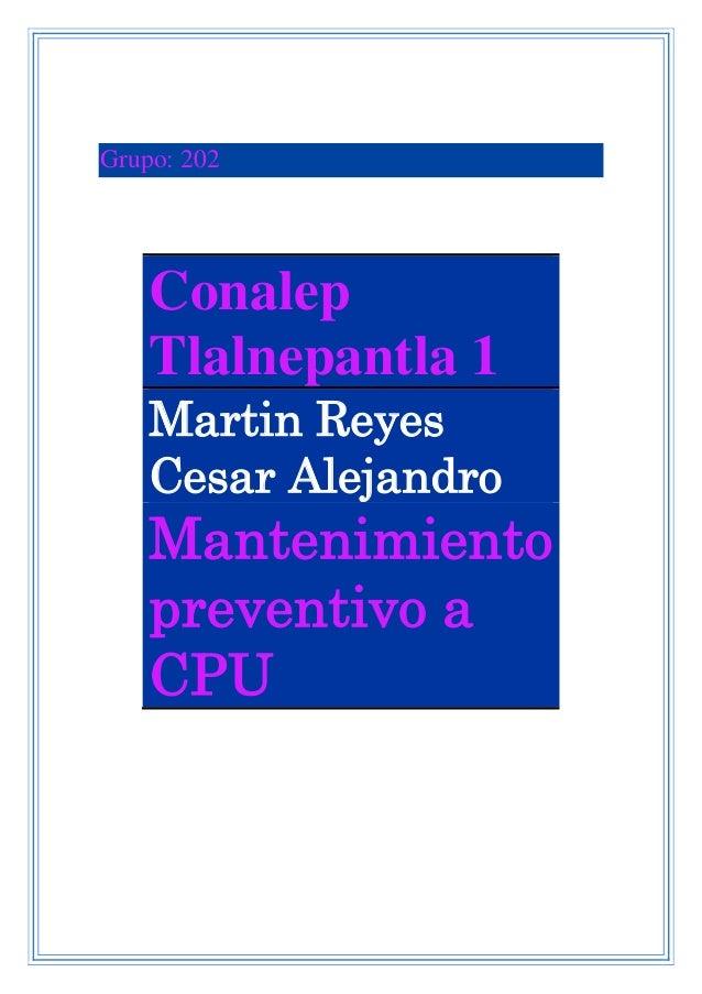 Grupo: 202 Conalep Tlalnepantla 1 Martin Reyes Cesar Alejandro Mantenimiento preventivo a CPU