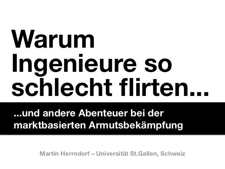 WarumIngenieure soschlecht flirten... ...und andere Abenteuer bei dermarktbasierten Armutsbekämpfung    Martin Herrndorf –...