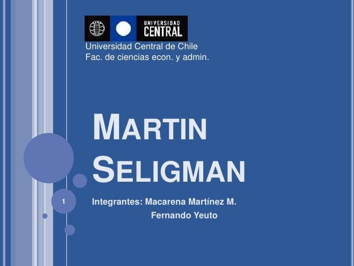 Universidad Central de Chile    Fac. de ciencias econ. y admin.     MARTIN     SELIGMAN1    Integrantes: Macarena Martínez...