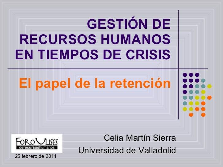 GESTIÓN DE RECURSOS HUMANOS EN TIEMPOS DE CRISIS El papel de la retención Celia Martín Sierra Universidad de Valladolid 25...