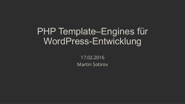 PHP Template–Engines für WordPress-Entwicklung 17.02.2016 Martin Sotirov
