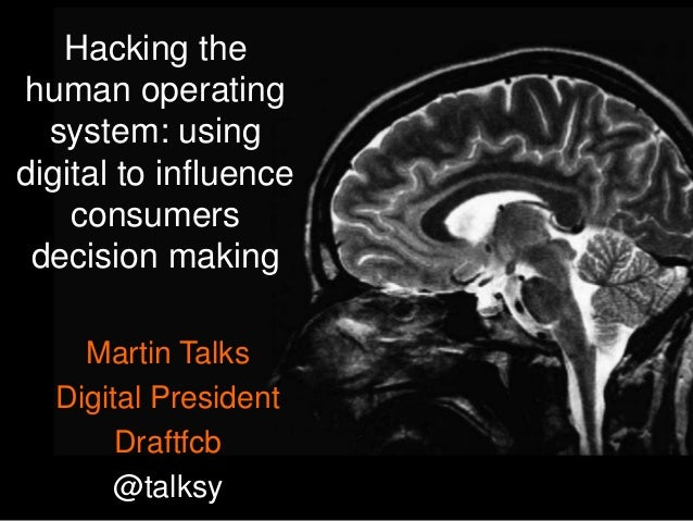 Hacking the human operating system: using digital to influence consumers decision making Martin Talks Digital President Dr...