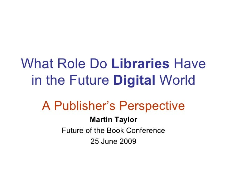 What Role Do Libraries Have  in the Future Digital World    A Publisher's Perspective               Martin Taylor       Fu...
