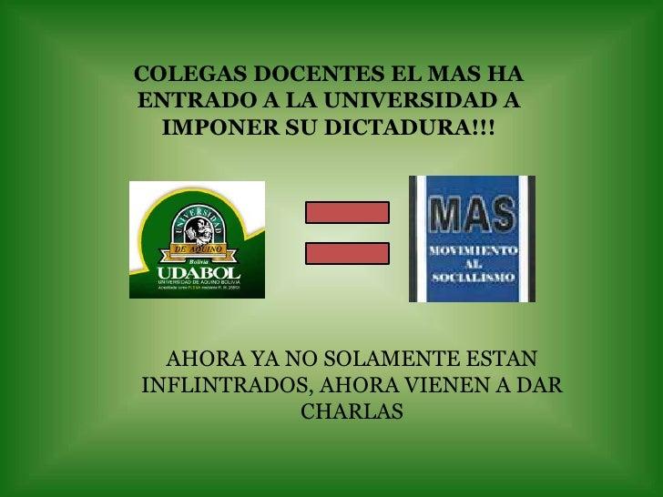 COLEGAS DOCENTES EL MAS HA ENTRADO A LA UNIVERSIDAD A IMPONER SU DICTADURA!!!<br />AHORA YA NO SOLAMENTE ESTAN INFLINTRADO...