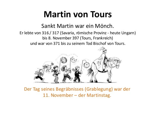 Martin von Tours Sankt Martin war ein Mönch. Er lebte von 316 / 317 (Savaria, römische Provinz - heute Ungarn) bis 8. Nove...