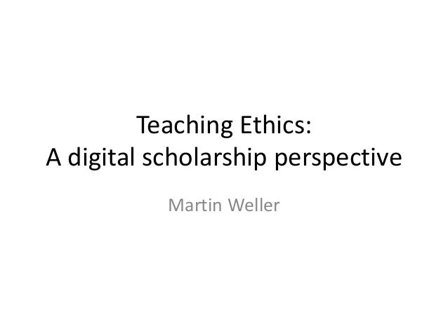 Teaching Ethics: A digital scholarship perspective Martin Weller